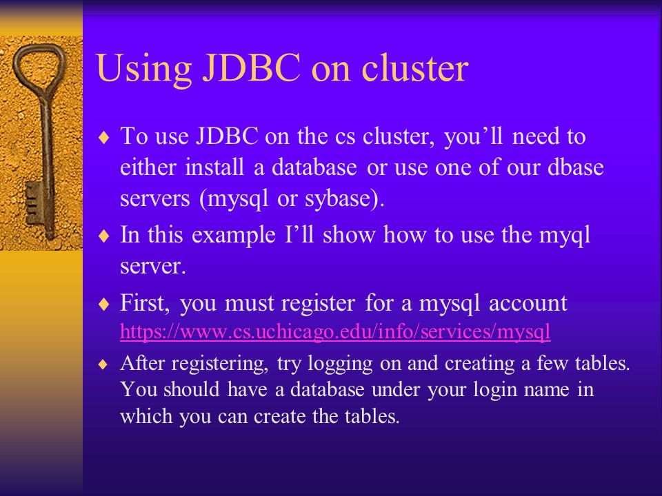 Using JDBC on cluster  To use JDBC on the cs cluster, you'll need to either install a database or use one of our dbase servers (mysql or sybase).
