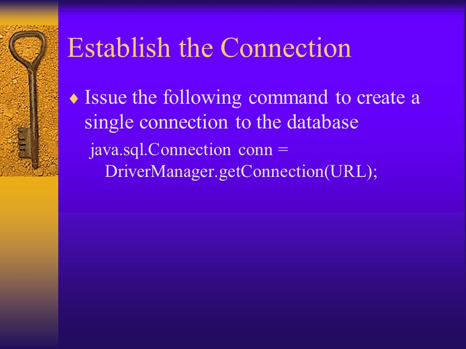 Establish the Connection  Issue the following command to create a single connection to the database java.sql.Connection conn = DriverManager.getConnection(URL);