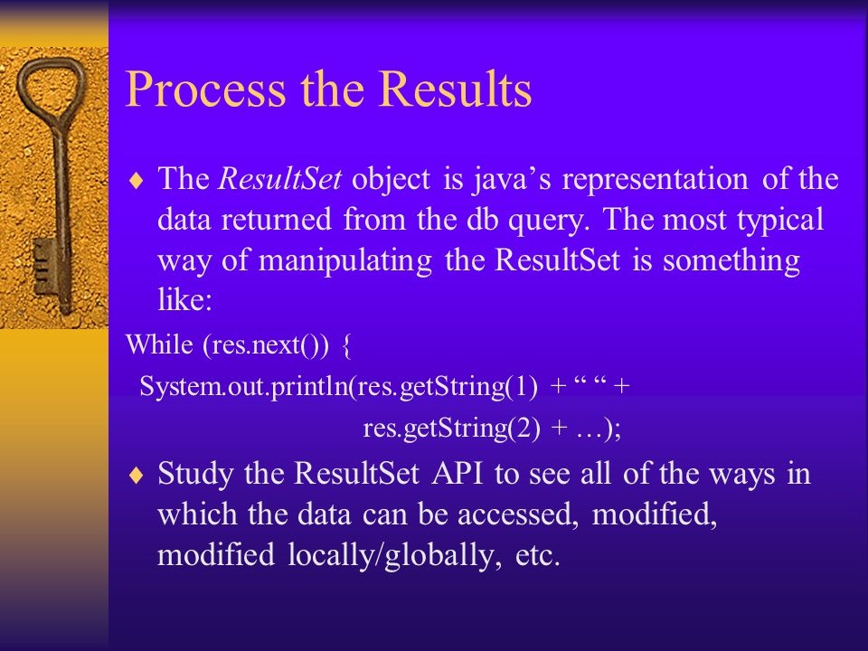 Process the Results  The ResultSet object is java's representation of the data returned from the db query.