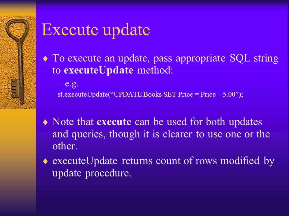 Execute update  To execute an update, pass appropriate SQL string to executeUpdate method: –e.g.