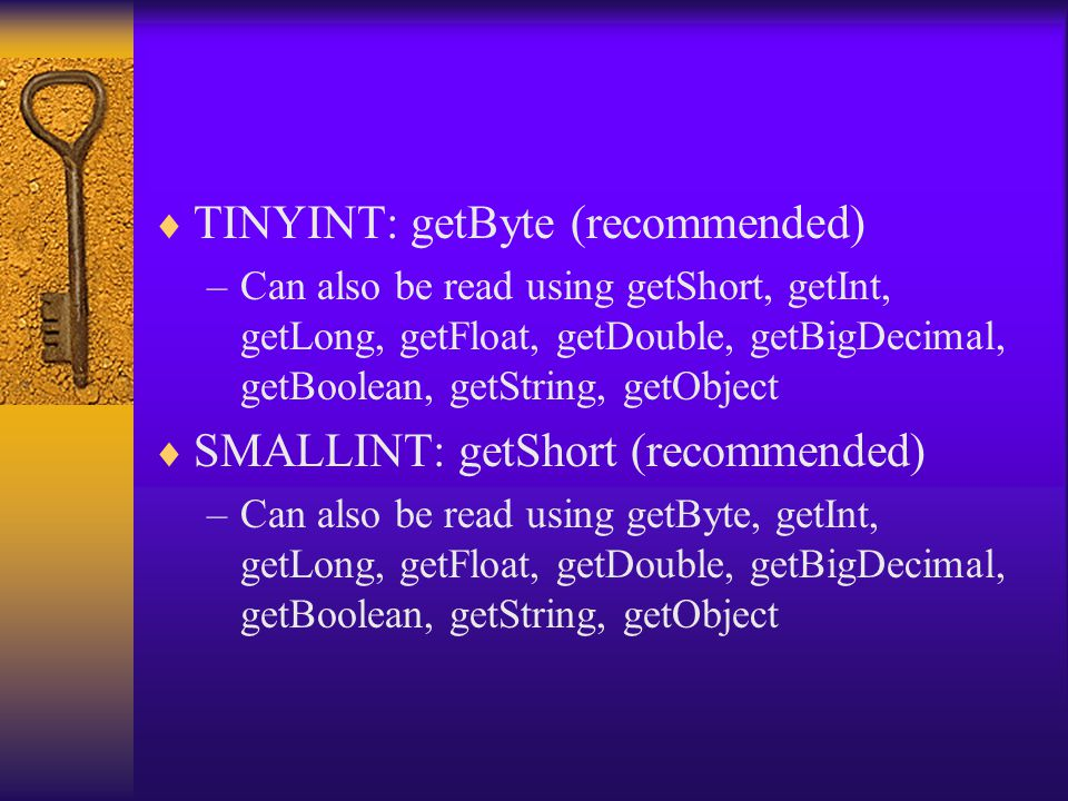  TINYINT: getByte (recommended) –Can also be read using getShort, getInt, getLong, getFloat, getDouble, getBigDecimal, getBoolean, getString, getObje