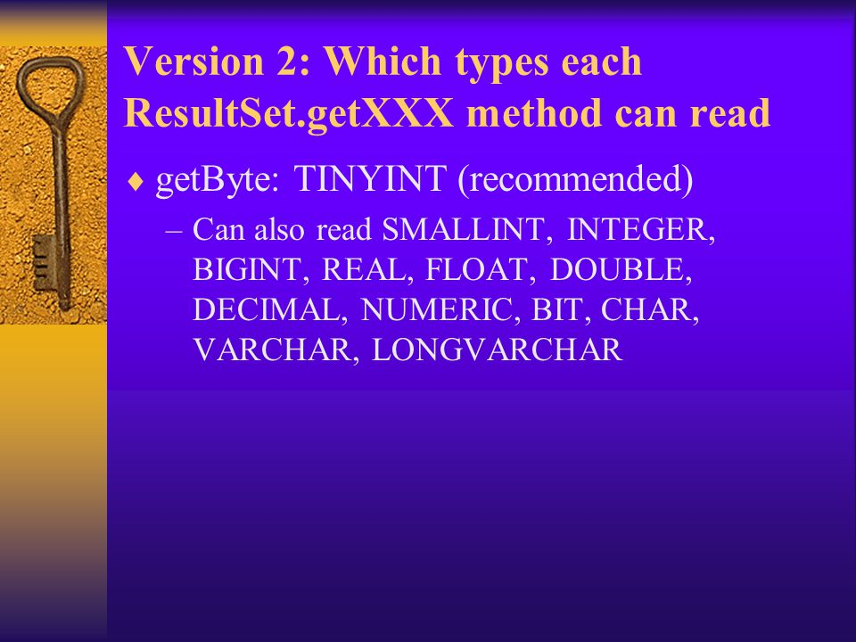 Version 2: Which types each ResultSet.getXXX method can read  getByte: TINYINT (recommended) –Can also read SMALLINT, INTEGER, BIGINT, REAL, FLOAT, DOUBLE, DECIMAL, NUMERIC, BIT, CHAR, VARCHAR, LONGVARCHAR