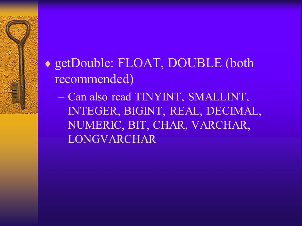  getDouble: FLOAT, DOUBLE (both recommended) –Can also read TINYINT, SMALLINT, INTEGER, BIGINT, REAL, DECIMAL, NUMERIC, BIT, CHAR, VARCHAR, LONGVARCHAR