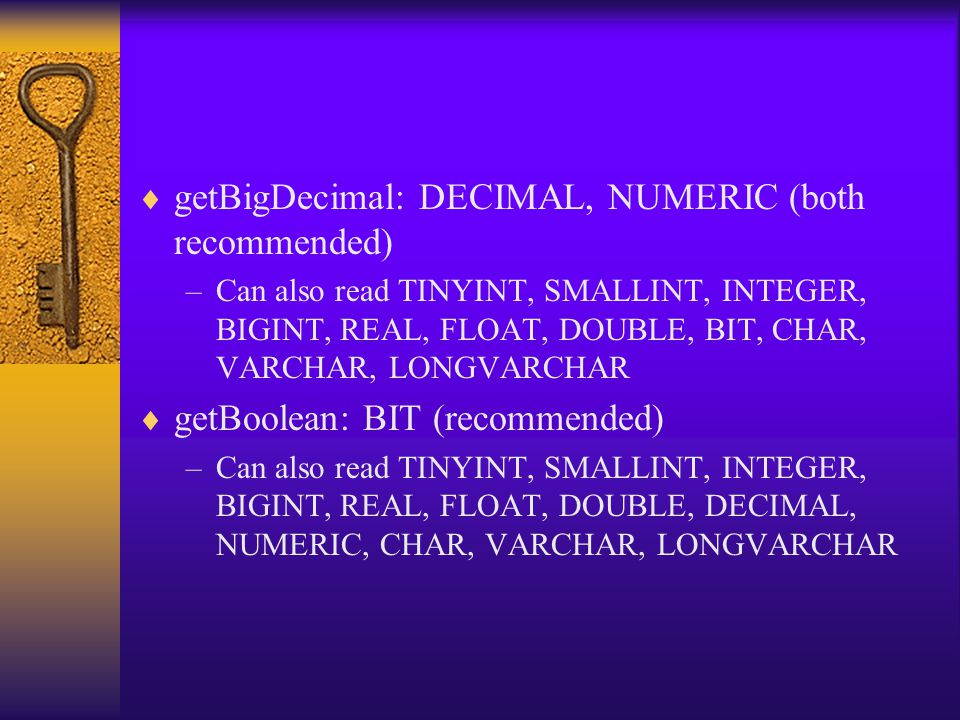  getBigDecimal: DECIMAL, NUMERIC (both recommended) –Can also read TINYINT, SMALLINT, INTEGER, BIGINT, REAL, FLOAT, DOUBLE, BIT, CHAR, VARCHAR, LONGVARCHAR  getBoolean: BIT (recommended) –Can also read TINYINT, SMALLINT, INTEGER, BIGINT, REAL, FLOAT, DOUBLE, DECIMAL, NUMERIC, CHAR, VARCHAR, LONGVARCHAR