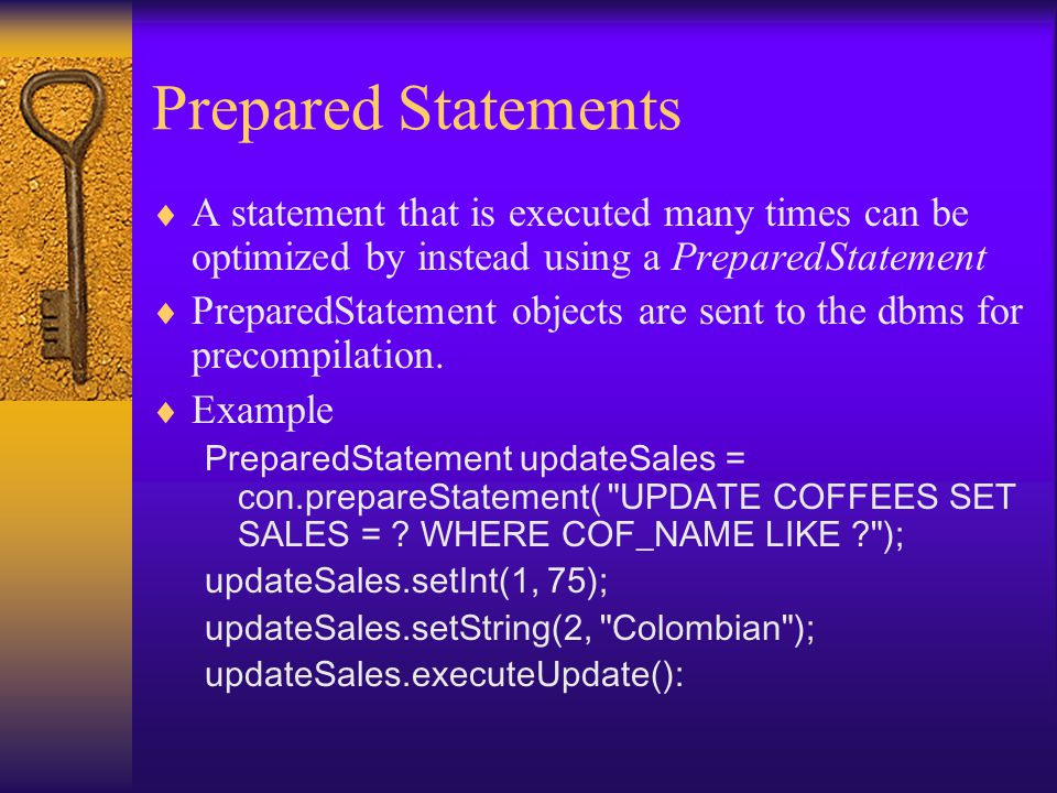 Prepared Statements  A statement that is executed many times can be optimized by instead using a PreparedStatement  PreparedStatement objects are sent to the dbms for precompilation.