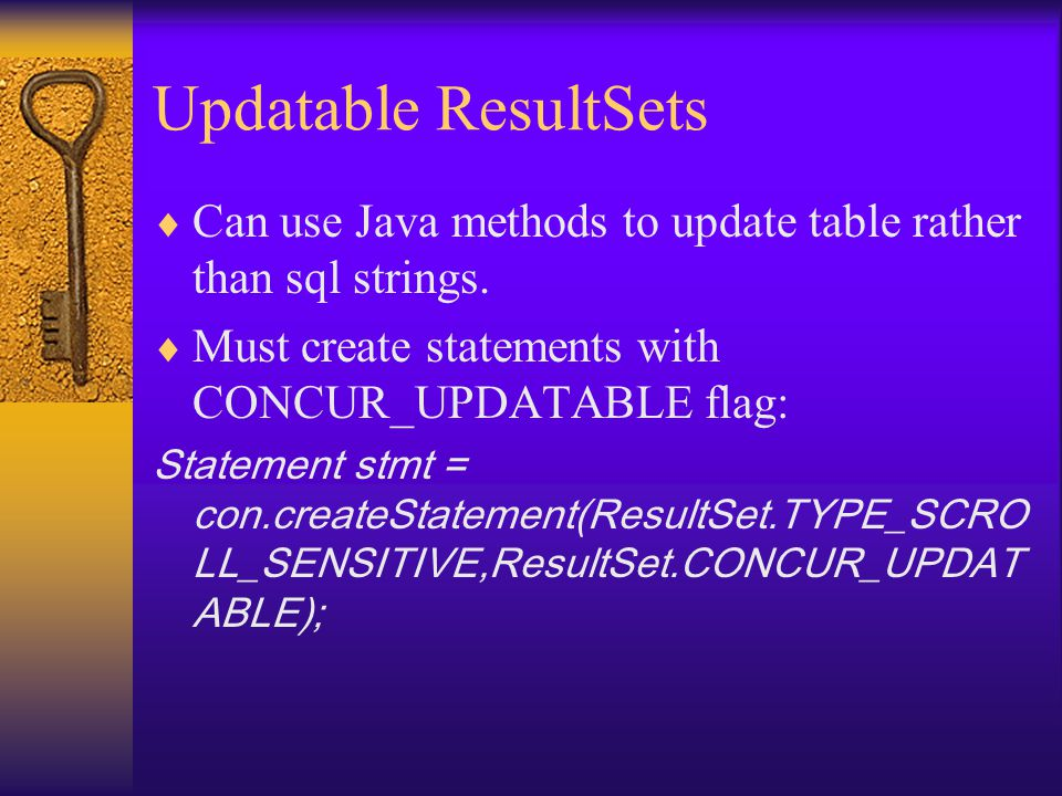 Updatable ResultSets  Can use Java methods to update table rather than sql strings.