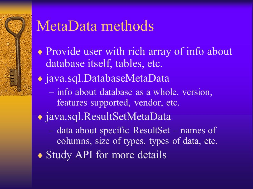 MetaData methods  Provide user with rich array of info about database itself, tables, etc.