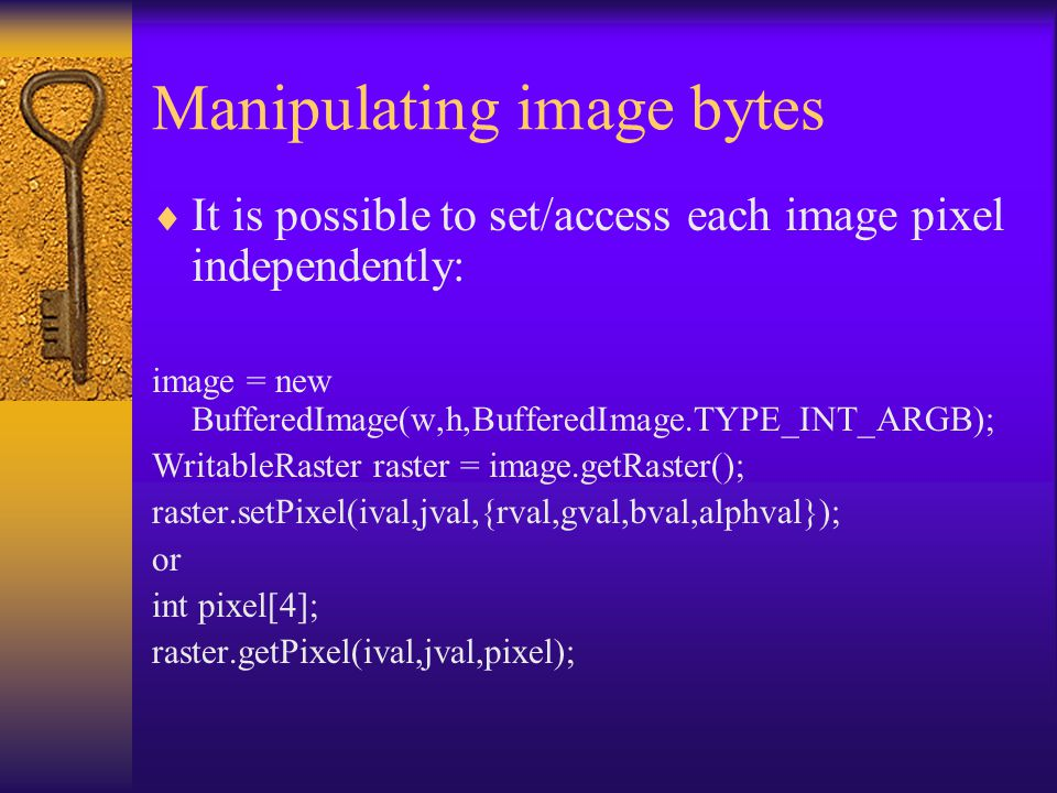 Manipulating image bytes  It is possible to set/access each image pixel independently: image = new BufferedImage(w,h,BufferedImage.TYPE_INT_ARGB); WritableRaster raster = image.getRaster(); raster.setPixel(ival,jval,{rval,gval,bval,alphval}); or int pixel[4]; raster.getPixel(ival,jval,pixel);