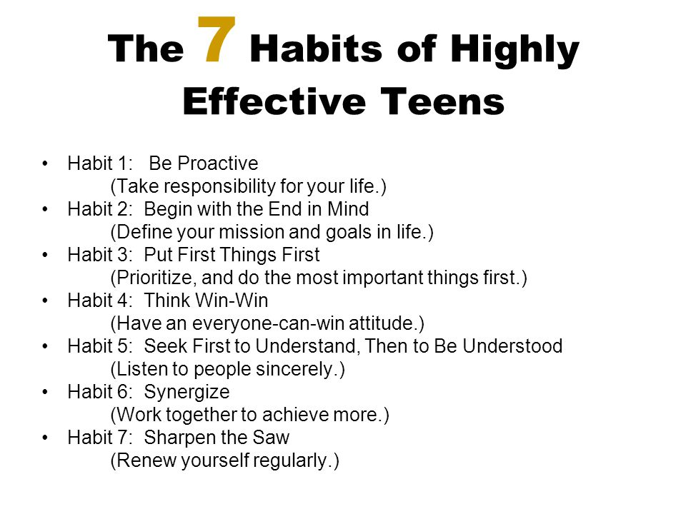 The 7 Habits of Highly Effective Teens Habit 1: Be Proactive (Take responsibility for your life.) Habit 2: Begin with the End in Mind (Define your mis