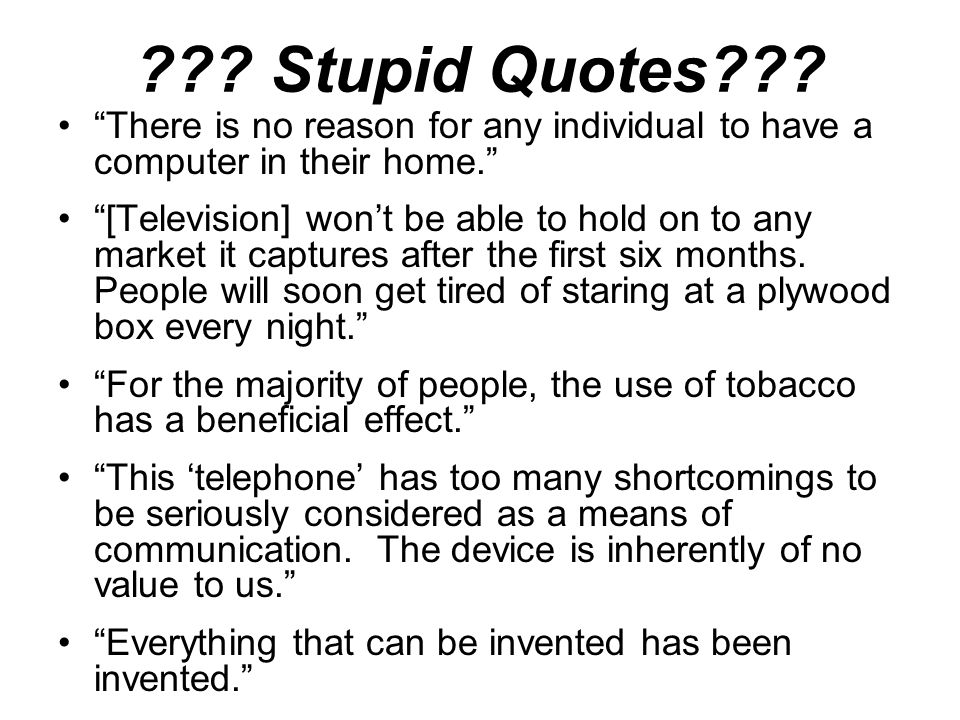 """??? Stupid Quotes??? """"There is no reason for any individual to have a computer in their home."""" """"[Television] won't be able to hold on to any market it"""