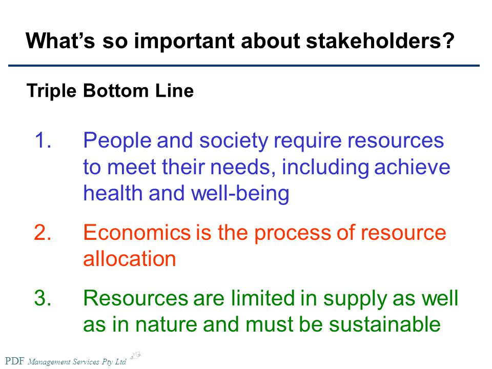 PDF Management Services Pty Ltd 1.People and society require resources to meet their needs, including achieve health and well-being 2.Economics is the process of resource allocation 3.Resources are limited in supply as well as in nature and must be sustainable Triple Bottom Line What's so important about stakeholders