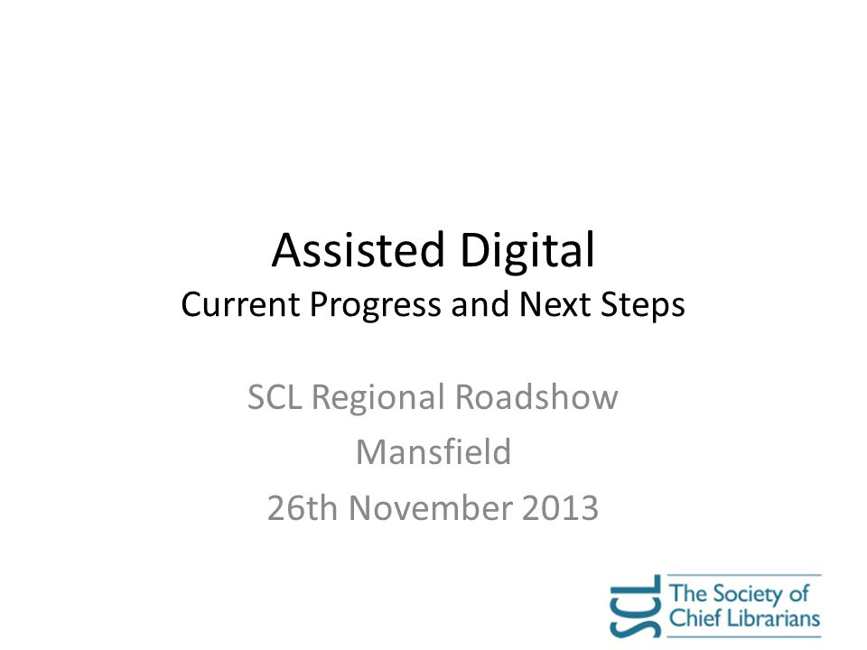 Assisted Digital Current Progress and Next Steps SCL Regional Roadshow Mansfield 26th November 2013
