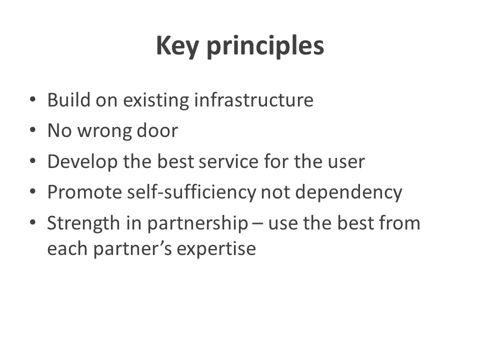 Key principles Build on existing infrastructure No wrong door Develop the best service for the user Promote self-sufficiency not dependency Strength in partnership – use the best from each partner's expertise