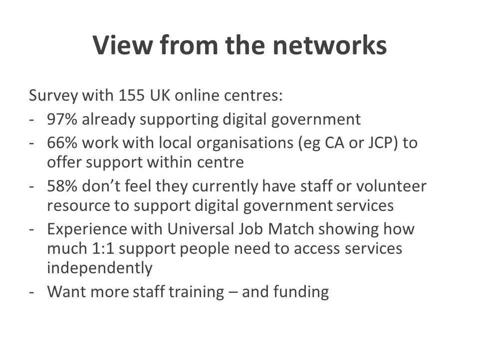 View from the networks Survey with 155 UK online centres: -97% already supporting digital government -66% work with local organisations (eg CA or JCP) to offer support within centre -58% don't feel they currently have staff or volunteer resource to support digital government services -Experience with Universal Job Match showing how much 1:1 support people need to access services independently -Want more staff training – and funding