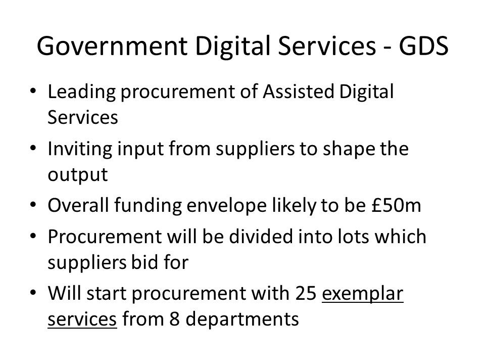 Government Digital Services - GDS Leading procurement of Assisted Digital Services Inviting input from suppliers to shape the output Overall funding envelope likely to be £50m Procurement will be divided into lots which suppliers bid for Will start procurement with 25 exemplar services from 8 departments