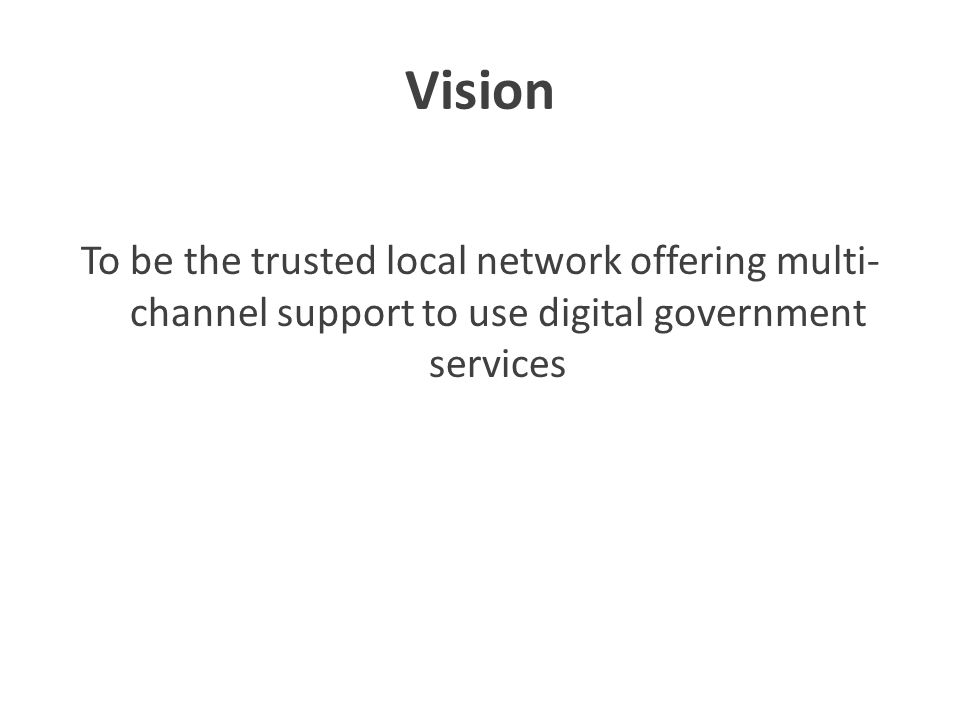 Vision To be the trusted local network offering multi- channel support to use digital government services