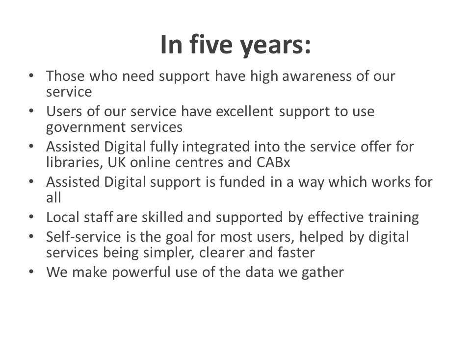 In five years: Those who need support have high awareness of our service Users of our service have excellent support to use government services Assisted Digital fully integrated into the service offer for libraries, UK online centres and CABx Assisted Digital support is funded in a way which works for all Local staff are skilled and supported by effective training Self-service is the goal for most users, helped by digital services being simpler, clearer and faster We make powerful use of the data we gather