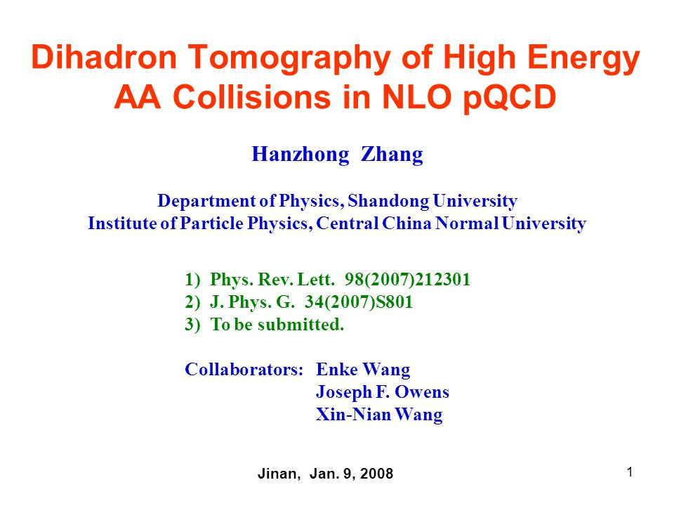 1 Dihadron Tomography of High Energy AA Collisions in NLO pQCD Hanzhong Zhang Department of Physics, Shandong University Institute of Particle Physics, Central China Normal University Jinan, Jan.