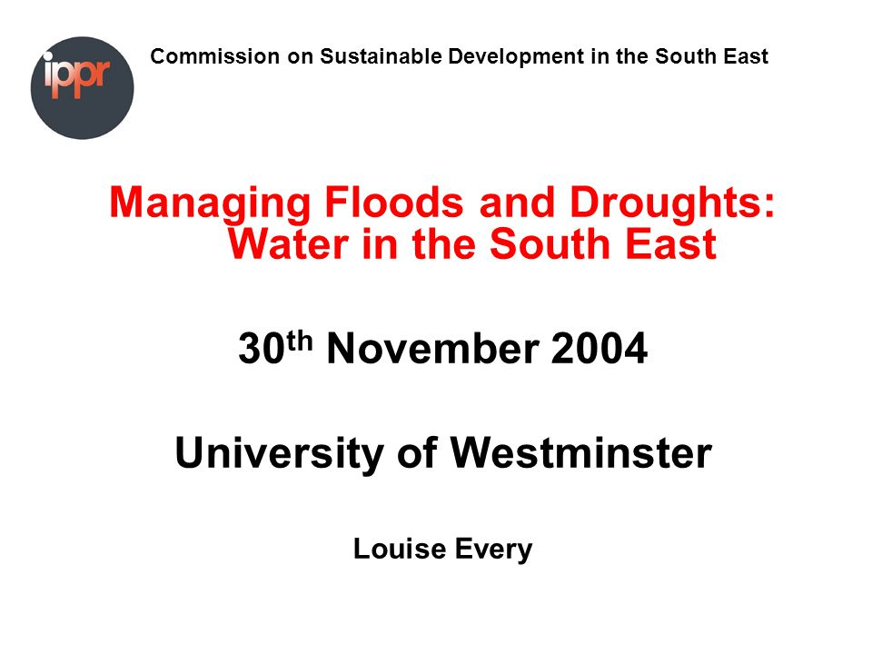 Commission on Sustainable Development in the South East Managing Floods and Droughts: Water in the South East 30 th November 2004 University of Westminster Louise Every
