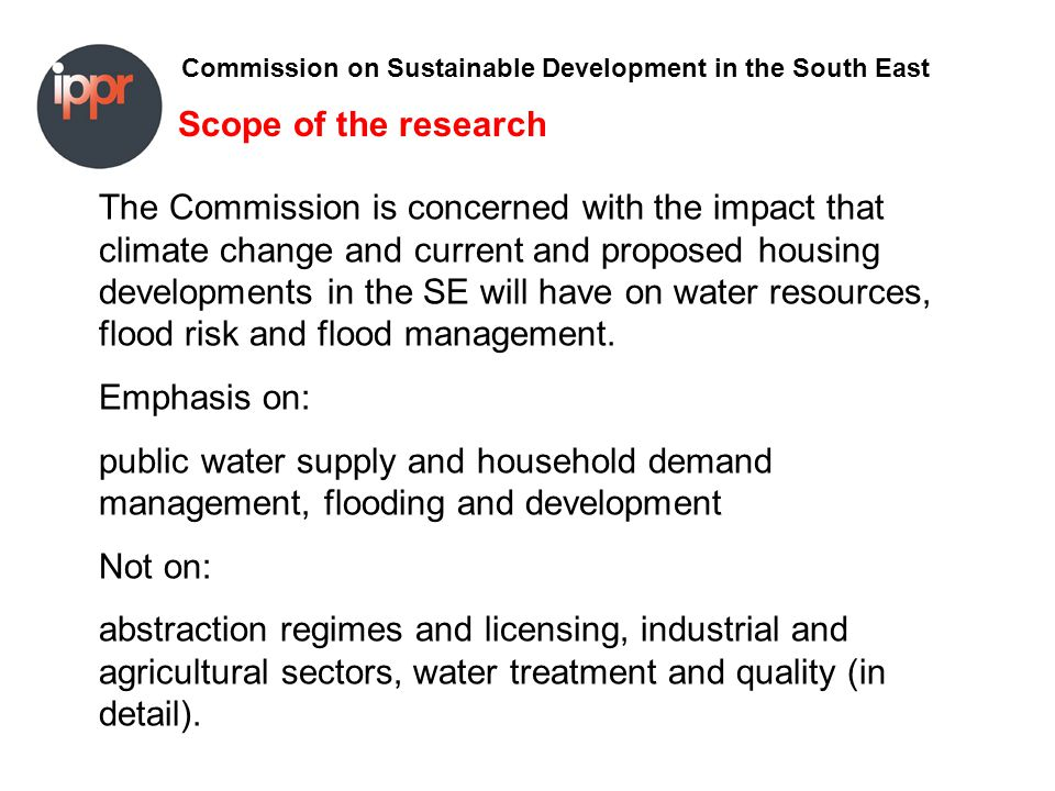 Commission on Sustainable Development in the South East Policy issues Assessing risk and public attitudes to future risks –Greater public involvement –Problems of assessing attitude to future risk –Market trends The role of insurers and mortgage providers –Influencing development –Maintaining affordable cover –Alternative risk-transfer mechanisms Planning –Stronger guidance –Conflicting targets –Sustainable Urban Drainage Systems Addressing the causes of climate change