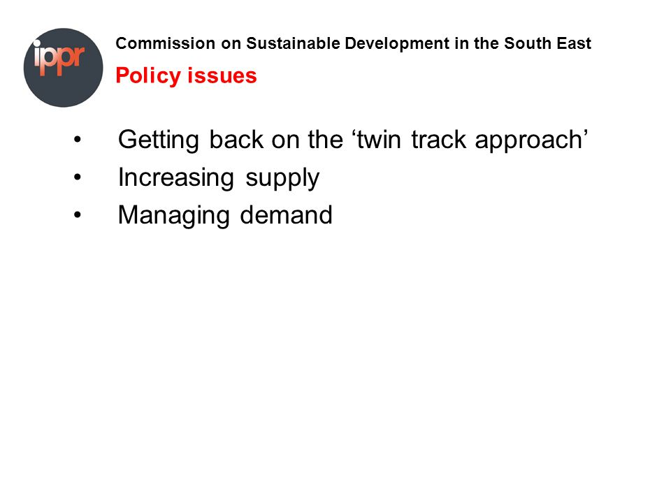 Commission on Sustainable Development in the South East Policy issues Getting back on the 'twin track approach' Increasing supply Managing demand