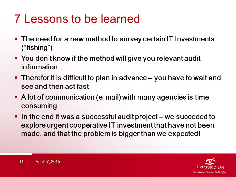 7 Lessons to be learned  The need for a new method to survey certain IT Investments ( fishing )  You don't know if the method will give you relevant audit information  Therefor it is difficult to plan in advance – you have to wait and see and then act fast  A lot of communication (e-mail) with many agencies is time consuming  In the end it was a successful audit project – we succeded to explore urgent cooperative IT investment that have not been made, and that the problem is bigger than we expected.