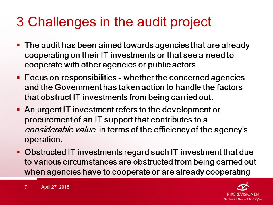 3 Challenges in the audit project  The audit has been aimed towards agencies that are already cooperating on their IT investments or that see a need to cooperate with other agencies or public actors  Focus on responsibilities - whether the concerned agencies and the Government has taken action to handle the factors that obstruct IT investments from being carried out.