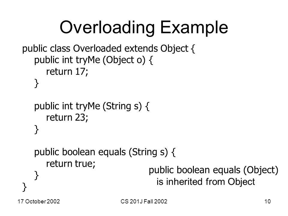 17 October 2002CS 201J Fall 200210 Overloading Example public class Overloaded extends Object { public int tryMe (Object o) { return 17; } public int