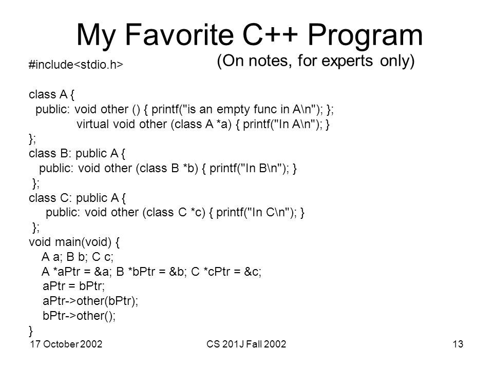 17 October 2002CS 201J Fall 200213 My Favorite C++ Program #include class A { public: void other () { printf(