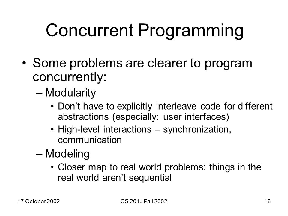 17 October 2002CS 201J Fall 200216 Concurrent Programming Some problems are clearer to program concurrently: –Modularity Don't have to explicitly inte
