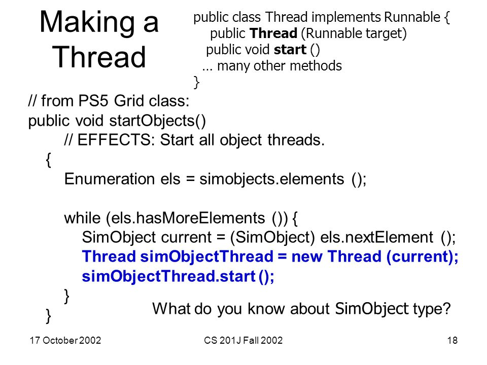 17 October 2002CS 201J Fall 200218 Making a Thread // from PS5 Grid class: public void startObjects() // EFFECTS: Start all object threads. { Enumerat