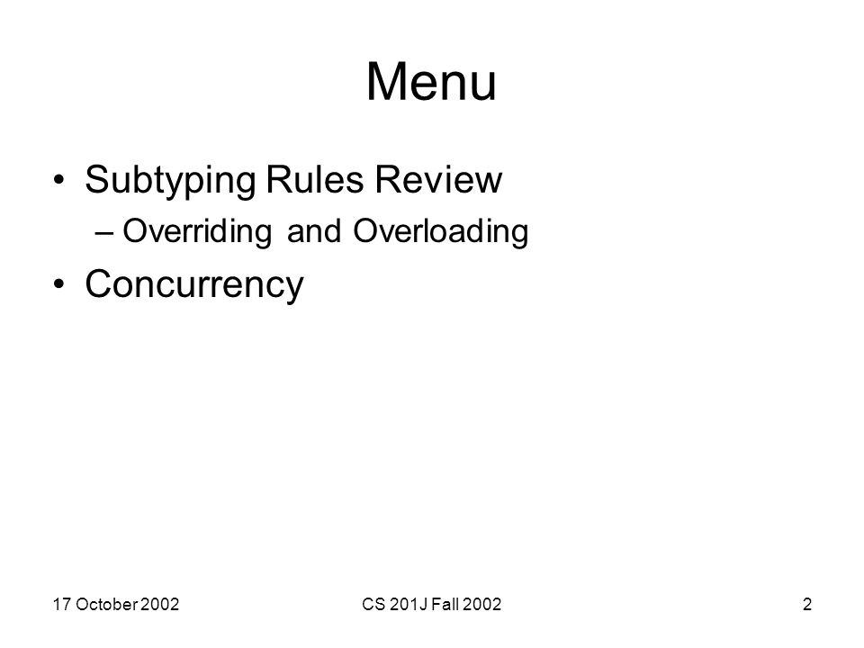 17 October 2002CS 201J Fall 20022 Menu Subtyping Rules Review –Overriding and Overloading Concurrency
