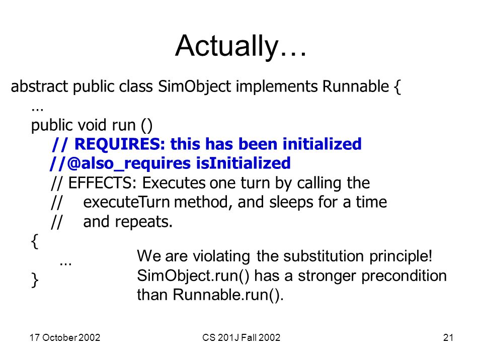 17 October 2002CS 201J Fall 200221 Actually… abstract public class SimObject implements Runnable { … public void run () // REQUIRES: this has been ini