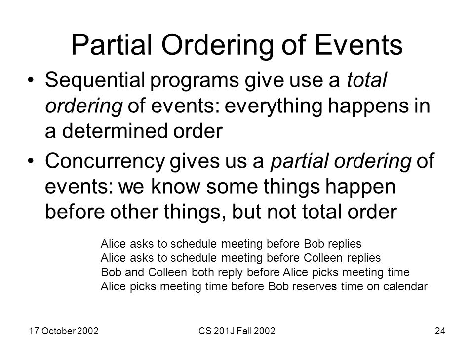 17 October 2002CS 201J Fall 200224 Partial Ordering of Events Sequential programs give use a total ordering of events: everything happens in a determi