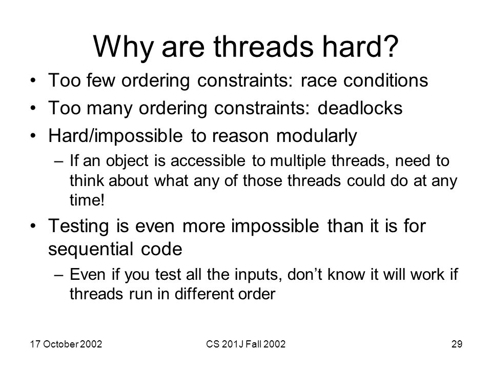 17 October 2002CS 201J Fall 200229 Why are threads hard? Too few ordering constraints: race conditions Too many ordering constraints: deadlocks Hard/i