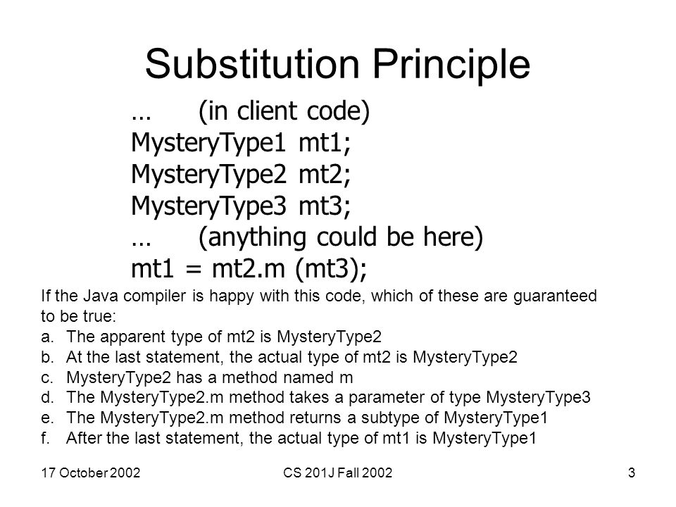 17 October 2002CS 201J Fall 20023 Substitution Principle …(in client code) MysteryType1 mt1; MysteryType2 mt2; MysteryType3 mt3; …(anything could be h