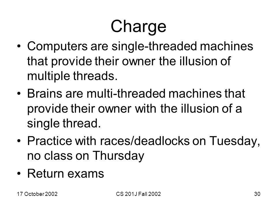 17 October 2002CS 201J Fall 200230 Charge Computers are single-threaded machines that provide their owner the illusion of multiple threads. Brains are