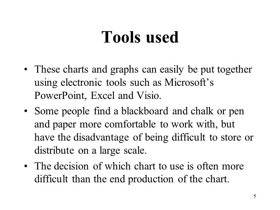 5 Tools used These charts and graphs can easily be put together using electronic tools such as Microsoft's PowerPoint, Excel and Visio.
