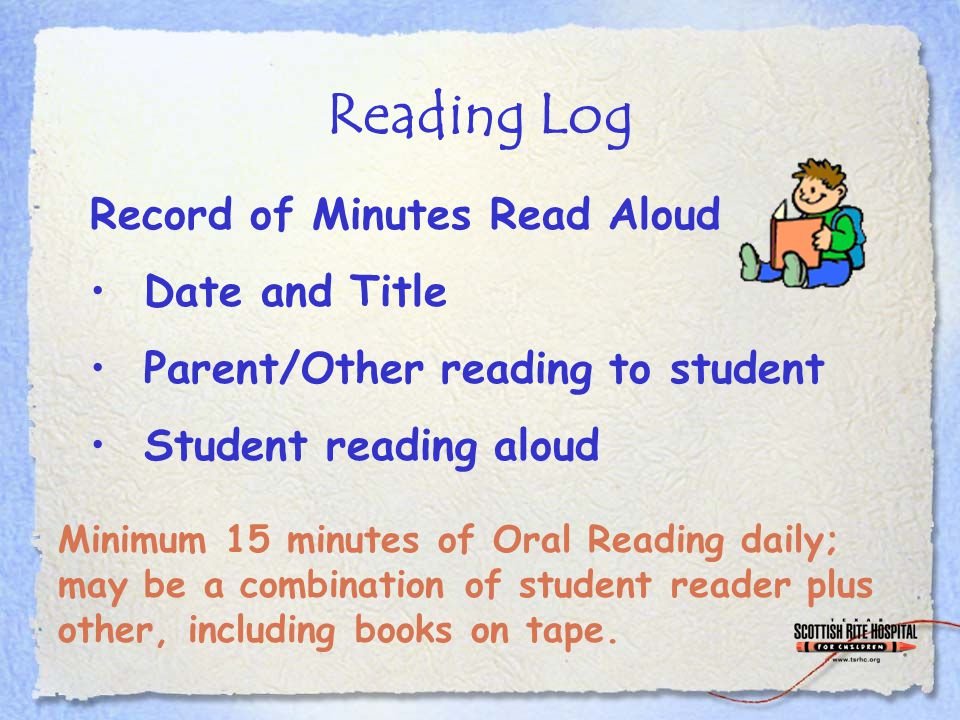 Reading Log Record of Minutes Read Aloud Date and Title Parent/Other reading to student Student reading aloud Minimum 15 minutes of Oral Reading daily; may be a combination of student reader plus other, including books on tape.