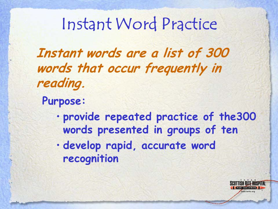 Instant Word Practice Purpose: provide repeated practice of the300 words presented in groups of ten develop rapid, accurate word recognition Instant words are a list of 300 words that occur frequently in reading.