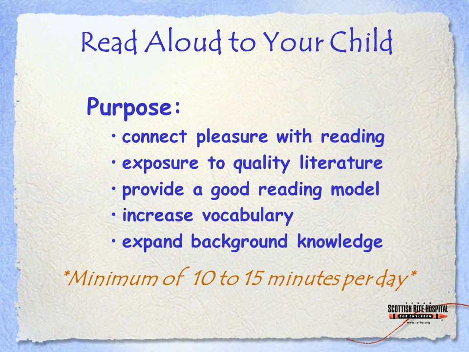 Read Aloud to Your Child Purpose: connect pleasure with reading exposure to quality literature provide a good reading model increase vocabulary expand background knowledge *Minimum of 10 to 15 minutes per day*