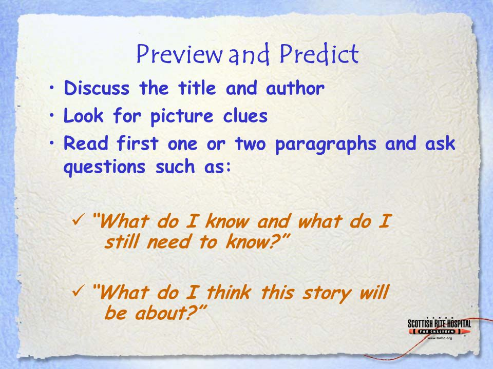"""Preview and Predict Discuss the title and author Look for picture clues Read first one or two paragraphs and ask questions such as: """"What do I know an"""