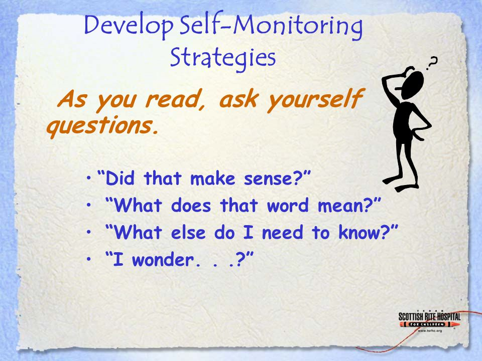 Develop Self-Monitoring Strategies Did that make sense What does that word mean What else do I need to know I wonder... As you read, ask yourself questions.