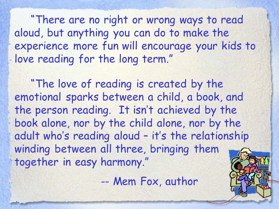 """""""There are no right or wrong ways to read aloud, but anything you can do to make the experience more fun will encourage your kids to love reading for"""
