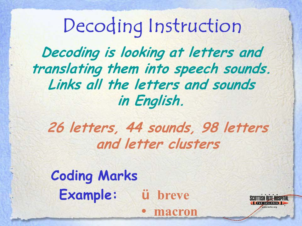 Decoding Instruction Coding Marks Example: ü breve macron Decoding is looking at letters and translating them into speech sounds. Links all the letter