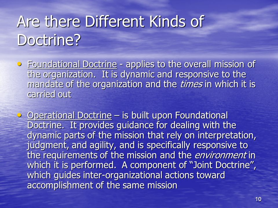 10 Are there Different Kinds of Doctrine? Foundational Doctrine - applies to the overall mission of the organization. It is dynamic and responsive to