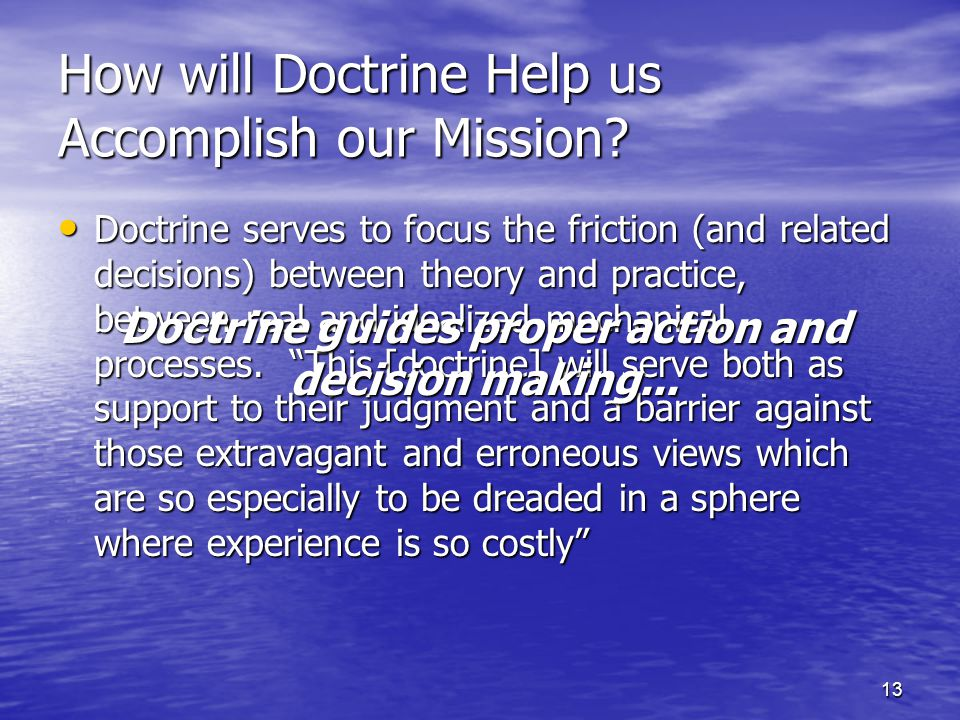 13 How will Doctrine Help us Accomplish our Mission? Doctrine serves to focus the friction (and related decisions) between theory and practice, betwee