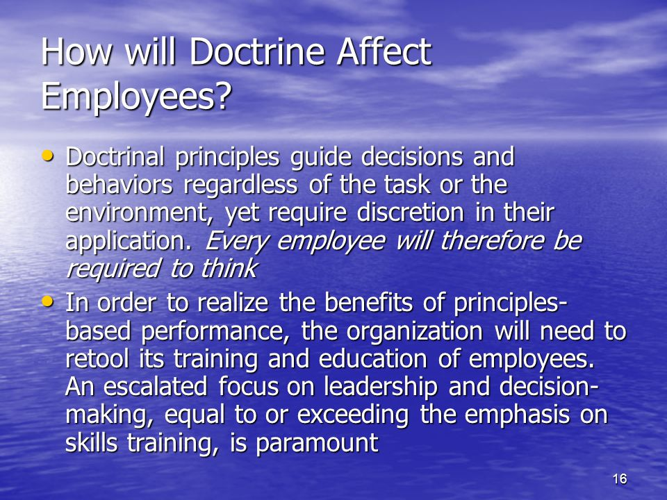 16 How will Doctrine Affect Employees? Doctrinal principles guide decisions and behaviors regardless of the task or the environment, yet require discr