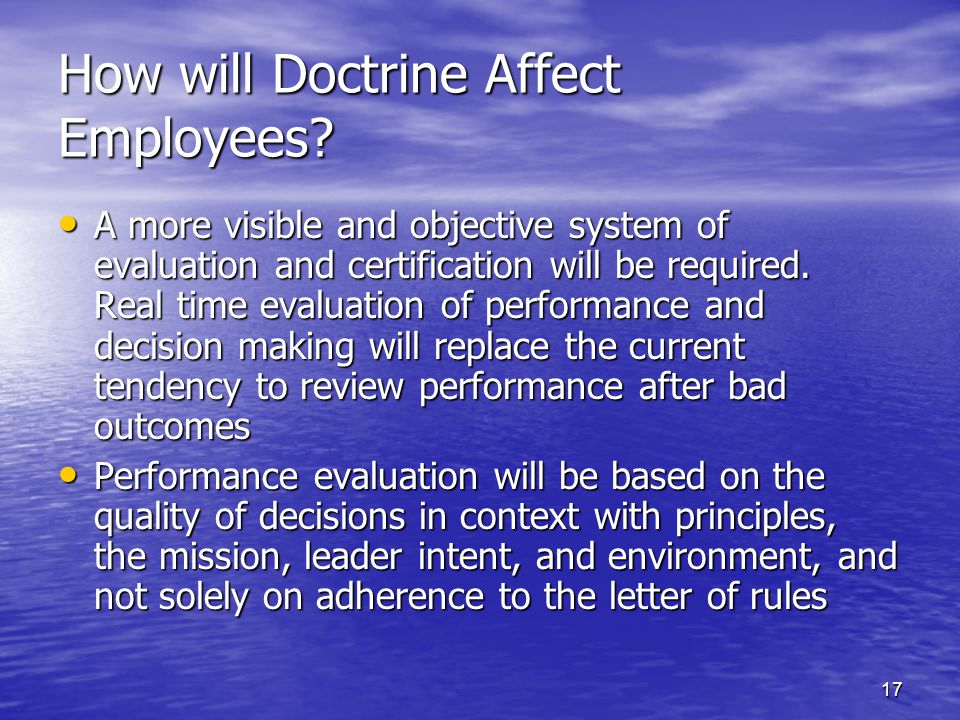 17 How will Doctrine Affect Employees? A more visible and objective system of evaluation and certification will be required. Real time evaluation of p