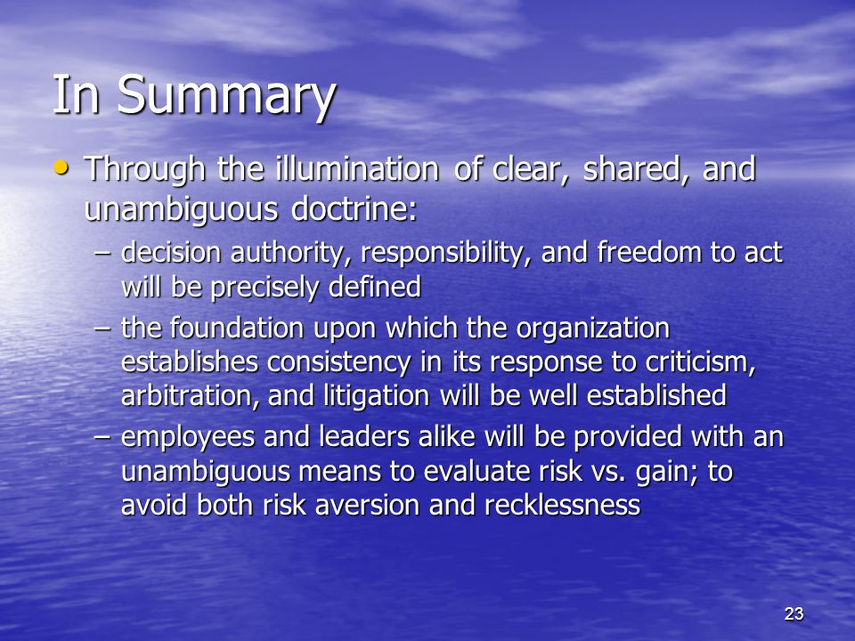 23 In Summary Through the illumination of clear, shared, and unambiguous doctrine: Through the illumination of clear, shared, and unambiguous doctrine: –decision authority, responsibility, and freedom to act will be precisely defined –the foundation upon which the organization establishes consistency in its response to criticism, arbitration, and litigation will be well established –employees and leaders alike will be provided with an unambiguous means to evaluate risk vs.